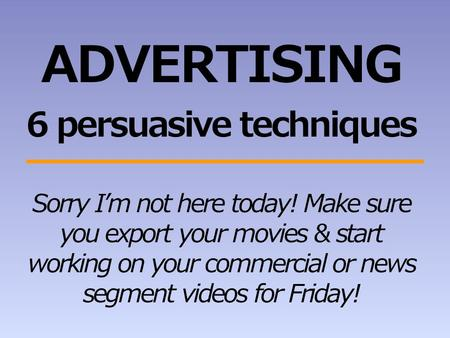 ADVERTISING 6 persuasive techniques Sorry I'm not here today! Make sure you export your movies & start working on your commercial or news segment videos.