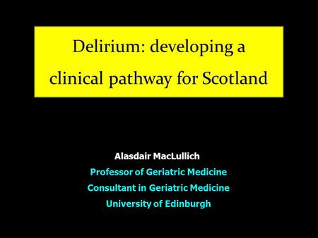 Alasdair MacLullich Professor of Geriatric Medicine Consultant in Geriatric Medicine University of Edinburgh.
