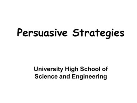 Persuasive Strategies University High School of Science and Engineering.