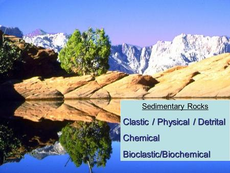 Sedimentary Rocks Clastic / Physical / Detrital ChemicalBioclastic/Biochemical.