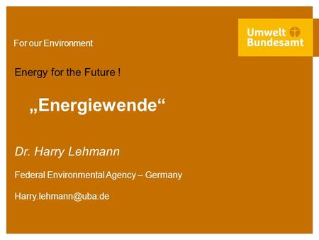 "For our Environment ""Energiewende"" Energy for the Future ! Dr. Harry Lehmann Federal Environmental Agency – Germany"