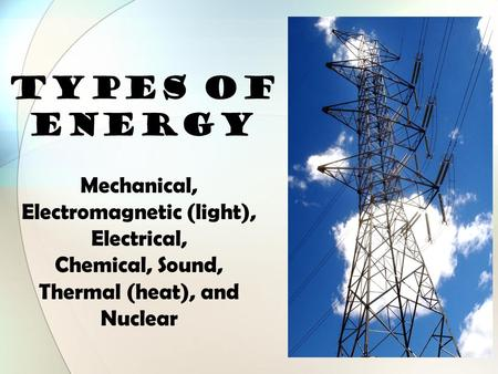 TYPES OF ENERGY Mechanical, Electromagnetic (light), Electrical, Chemical, Sound, Thermal (heat), and Nuclear.