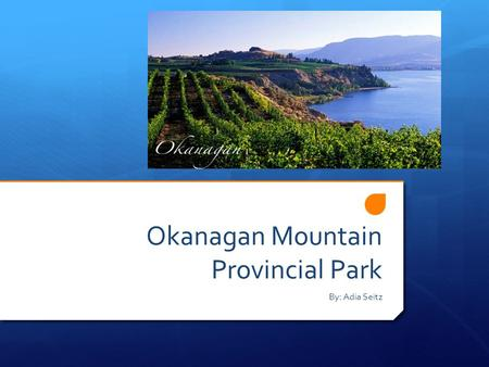 Okanagan Mountain Provincial Park By: Adia Seitz.