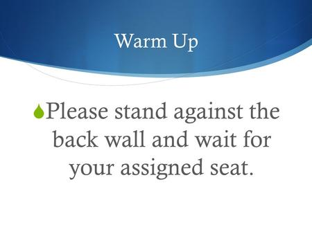 Warm Up  Please stand against the back wall and wait for your assigned seat.