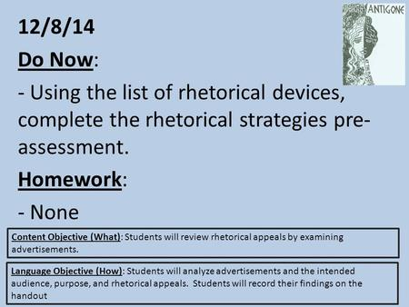 12/8/14 Do Now: - Using the list of rhetorical devices, complete the rhetorical strategies pre- assessment. Homework: - None Content Objective (What):
