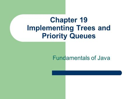 Chapter 19 Implementing Trees and Priority Queues Fundamentals of Java.