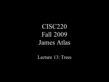 CISC220 Fall 2009 James Atlas Lecture 13: Trees. Skip Lists.