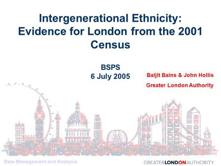 Data Management and Analysis Intergenerational Ethnicity: Evidence for London from the 2001 Census BSPS 6 July 2005 Baljit Bains & John Hollis Greater.