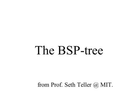 The BSP-tree from Prof. Seth MIT.. Motivation for BSP Trees: The Visibility Problem We have a set of objects (either 2d or 3d) in space. We have.