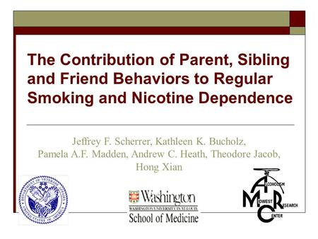 Jeffrey F. Scherrer, Kathleen K. Bucholz, Pamela A.F. Madden, Andrew C. Heath, Theodore Jacob, Hong Xian The Contribution of Parent, Sibling and Friend.