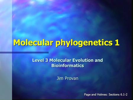 Molecular phylogenetics 1 Level 3 Molecular Evolution and Bioinformatics Jim Provan Page and Holmes: Sections 6.1-2.