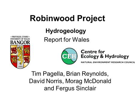 Robinwood Project Hydrogeology Report for Wales Tim Pagella, Brian Reynolds, David Norris, Morag McDonald and Fergus Sinclair.