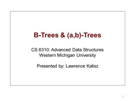 1 B-Trees & (a,b)-Trees CS 6310: Advanced Data Structures Western Michigan University Presented by: Lawrence Kalisz.