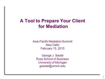 1 A Tool to Prepare Your Client for Mediation Asia-Pacific Mediation Summit New Delhi February 15, 2015 George J. Siedel Ross School of Business University.