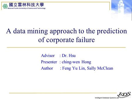 Intelligent Database Systems Lab 國立雲林科技大學 National Yunlin University of Science and Technology A data mining approach to the prediction of corporate failure.