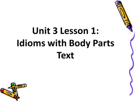 Unit 3 Lesson 1: Idioms with Body Parts Text. lip /WQm/
