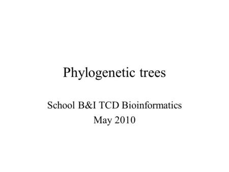 Phylogenetic trees School B&I TCD Bioinformatics May 2010.