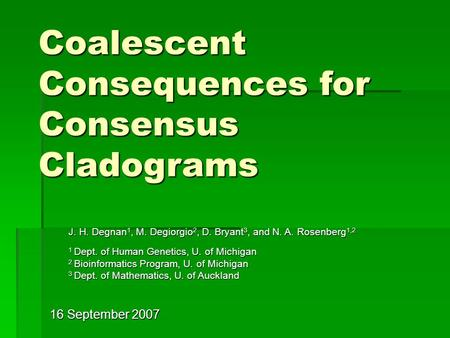 16 September 2007 Coalescent Consequences for Consensus Cladograms J. H. Degnan 1, M. Degiorgio 2, D. Bryant 3, and N. A. Rosenberg 1,2 1 Dept. of Human.