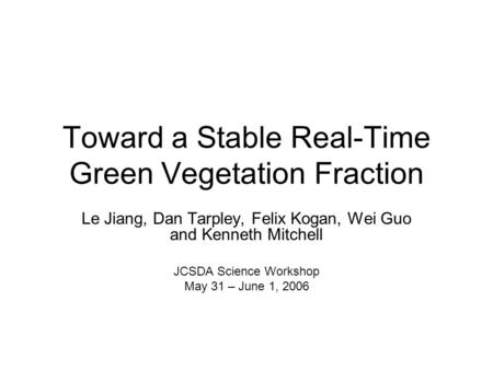 Toward a Stable Real-Time Green Vegetation Fraction Le Jiang, Dan Tarpley, Felix Kogan, Wei Guo and Kenneth Mitchell JCSDA Science Workshop May 31 – June.