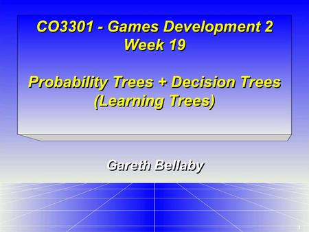 1 CO3301 - Games Development 2 Week 19 Probability Trees + Decision Trees (Learning Trees) Gareth Bellaby.