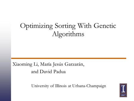 Optimizing Sorting With Genetic Algorithms Xiaoming Li, María Jesús Garzarán, and David Padua University of Illinois at Urbana-Champaign.