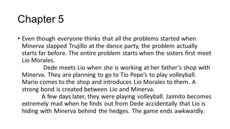 Chapter 5 Even though everyone thinks that all the problems started when Minerva slapped Trujillo at the dance party, the problem actually starts far before.