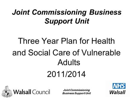 Joint Commissioning Business Support Unit Three Year Plan for Health and Social Care of Vulnerable Adults 2011/2014.