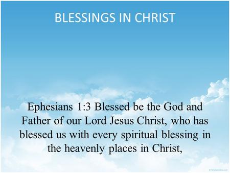 BLESSINGS IN CHRIST Ephesians 1:3 Blessed be the God and Father of our Lord Jesus Christ, who has blessed us with every spiritual blessing in the heavenly.