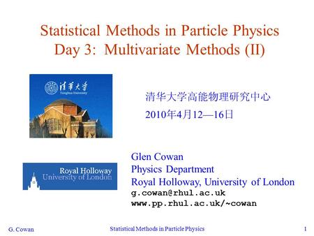 G. Cowan Statistical Methods in Particle Physics1 Statistical Methods in Particle Physics Day 3: Multivariate Methods (II) 清华大学高能物理研究中心 2010 年 4 月 12—16.