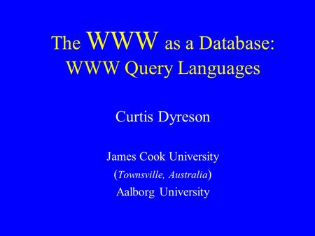 The WWW as a Database: WWW Query Languages Curtis Dyreson James Cook University ( Townsville, Australia ) Aalborg University.