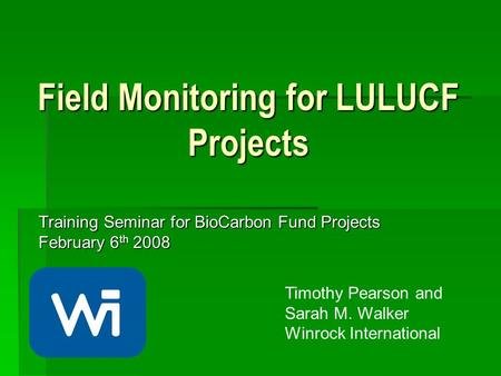 Field Monitoring for LULUCF Projects Training Seminar for BioCarbon Fund Projects February 6 th 2008 Timothy Pearson and Sarah M. Walker Winrock International.
