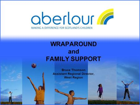 WRAPAROUND and FAMILY SUPPORT Bruce Thomson Assistant Regional Director, West Region.