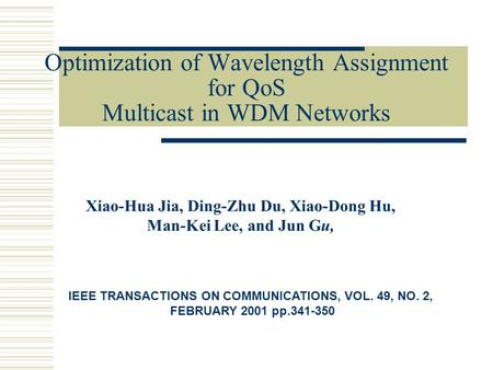 Optimization of Wavelength Assignment for QoS Multicast in WDM Networks Xiao-Hua Jia, Ding-Zhu Du, Xiao-Dong Hu, Man-Kei Lee, and Jun Gu, IEEE TRANSACTIONS.