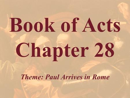 Book of Acts Chapter 28 Theme: Paul Arrives in Rome.