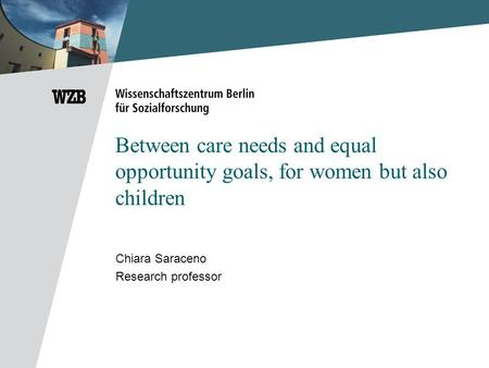 Between care needs and equal opportunity goals, for women but also children Chiara Saraceno Research professor.