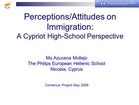 Perceptions/Attitudes on Immigration: A Cypriot High-School Perspective Ms Azucena Mollejo The Philips European Hellenic School Nicosia, Cyprus Comenius.