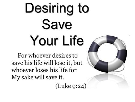 Desiring to Save Your Life For whoever desires to save his life will lose it, but whoever loses his life for My sake will save it. (Luke 9:24)