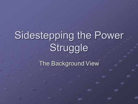 Sidestepping the Power Struggle The Background View.