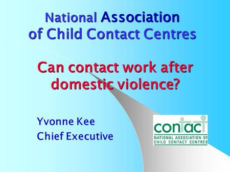 National Association of Child Contact Centres Can contact work after domestic violence? Yvonne Kee Chief Executive.