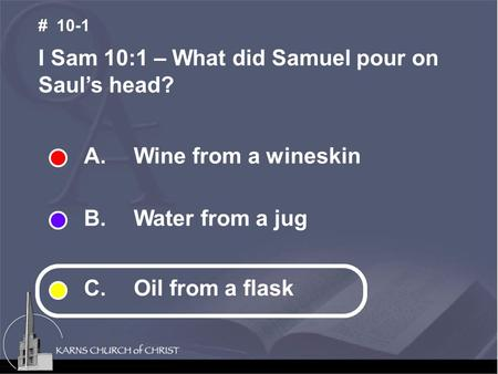 A. Wine from a wineskin B. Water from a jug C. Oil from a flask I Sam 10:1 – What did Samuel pour on Saul's head? # 10-1.