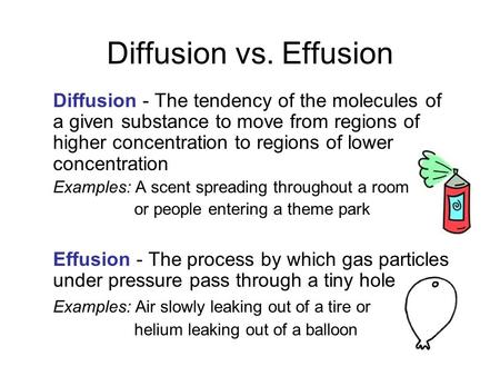 Diffusion vs. Effusion Diffusion - The tendency of the molecules of a given substance to move from regions of higher concentration to regions of lower.