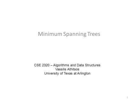 Minimum Spanning Trees CSE 2320 – Algorithms and Data Structures Vassilis Athitsos University of Texas at Arlington 1.