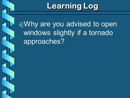 Learning Log b Why are you advised to open windows slightly if a tornado approaches?