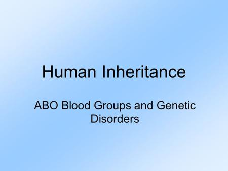 Human Inheritance ABO Blood Groups and Genetic Disorders.