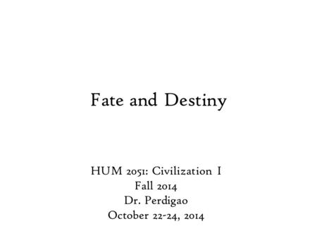 Fate and Destiny HUM 2051: Civilization I Fall 2014 Dr. Perdigao October 22-24, 2014.
