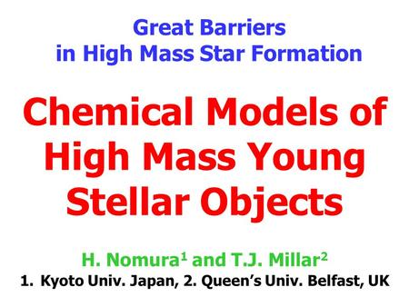 Chemical Models of High Mass Young Stellar Objects Great Barriers in High Mass Star Formation H. Nomura 1 and T.J. Millar 2 1.Kyoto Univ. Japan, 2. Queen's.