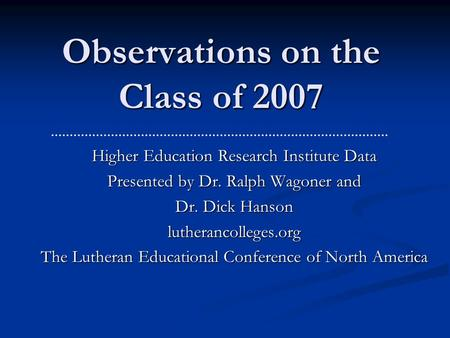 Observations on the Class of 2007 Higher Education Research Institute Data Presented by Dr. Ralph Wagoner and Dr. Dick Hanson lutherancolleges.org The.