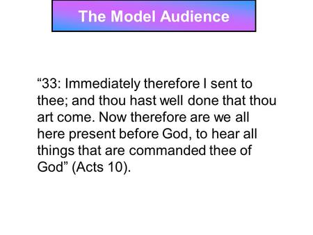 "The Model Audience ""33: Immediately therefore I sent to thee; and thou hast well done that thou art come. Now therefore are we all here present before."