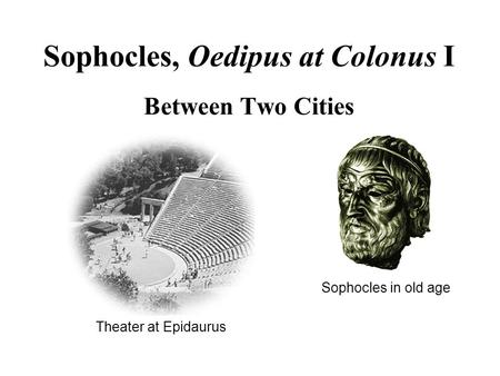 Theater at Epidaurus Sophocles, Oedipus at Colonus I Between Two Cities Sophocles in old age.
