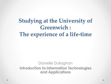 Studying at the University of Greenwich : The experience of a life-time Danielle Dullaghan Introduction to Information Technologies and Applications.